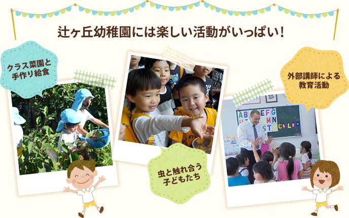 辻ヶ丘幼稚園には楽しい活動がいっぱい! クラス菜園と手作り給食 小動物たちとのふれあい 外部講師による教育活動
